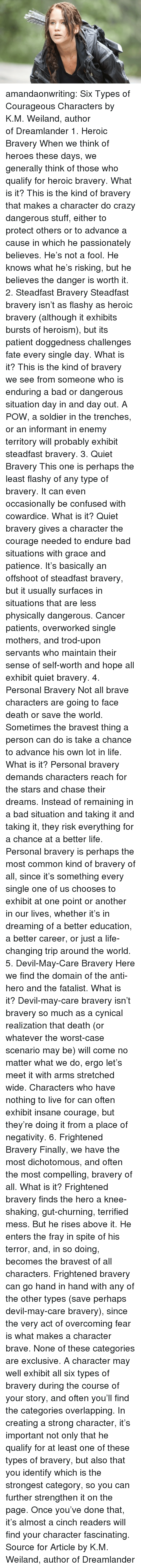 the fray: amandaonwriting:  Six Types of Courageous Characters by K.M. Weiland,author ofDreamlander 1. Heroic Bravery When we think of heroes these days, we generally think of those who qualify for heroic bravery. What is it?This is the kind of bravery that makes a character do crazy dangerous stuff, either to protect others or to advance a cause in which he passionately believes. He's not a fool. He knows what he's risking, but he believes the danger is worth it. 2. Steadfast Bravery Steadfast bravery isn't as flashy as heroic bravery (although it exhibits bursts of heroism), but its patient doggedness challenges fate every single day. What is it?This is the kind of bravery we see from someone who is enduring a bad or dangerous situation day in and day out. A POW, a soldier in the trenches, or an informant in enemy territory will probably exhibit steadfast bravery. 3. Quiet Bravery This one is perhaps the least flashy of any type of bravery. It can even occasionally be confused with cowardice. What is it?Quiet bravery gives a character the courage needed to endure bad situations with grace and patience. It's basically an offshoot of steadfast bravery, but it usually surfaces in situations that are less physically dangerous. Cancer patients, overworked single mothers, and trod-upon servants who maintain their sense of self-worth and hope all exhibit quiet bravery. 4. Personal Bravery Not all brave characters are going to face death or save the world. Sometimes the bravest thing a person can do is take a chance to advance his own lot in life. What is it?Personal bravery demands characters reach for the stars and chase their dreams. Instead of remaining in a bad situation and taking it and taking it, they risk everything for a chance at a better life. Personal bravery is perhaps the most common kind of bravery of all, since it's something every single one of us chooses to exhibit at one point or another in our lives, whether it's in dreaming of a better education, a b
