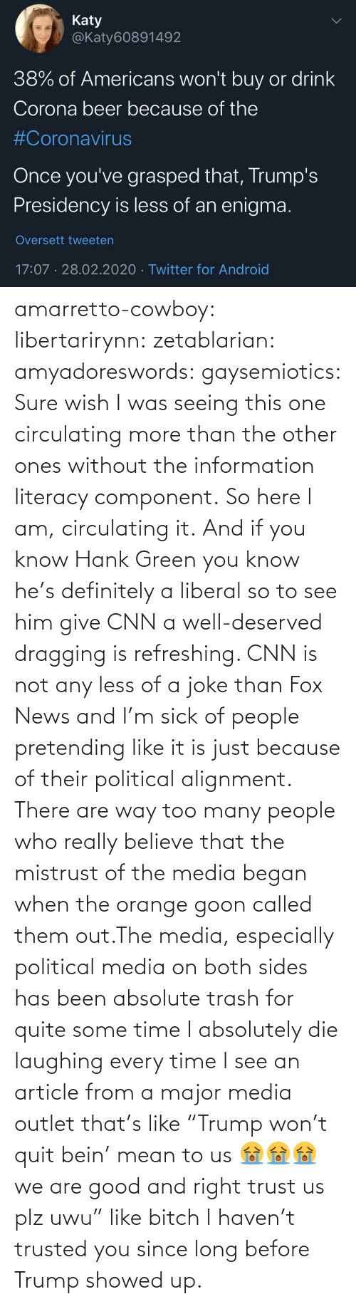 "Both: amarretto-cowboy:  libertarirynn:  zetablarian:  amyadoreswords:   gaysemiotics:       Sure wish I was seeing this one circulating more than the other ones without the information literacy component. So here I am, circulating it.    And if you know Hank Green you know he's definitely a liberal so to see him give CNN a well-deserved dragging is refreshing. CNN is not any less of a joke than Fox News and I'm sick of people pretending like it is just because of their political alignment.   There are way too many people who really believe that the mistrust of the media began when the orange goon called them out.The media, especially political media on both sides has been absolute trash for quite some time   I absolutely die laughing every time I see an article from a major media outlet that's like ""Trump won't quit bein' mean to us 😭😭😭 we are good and right trust us plz uwu"" like bitch I haven't trusted you since long before Trump showed up."