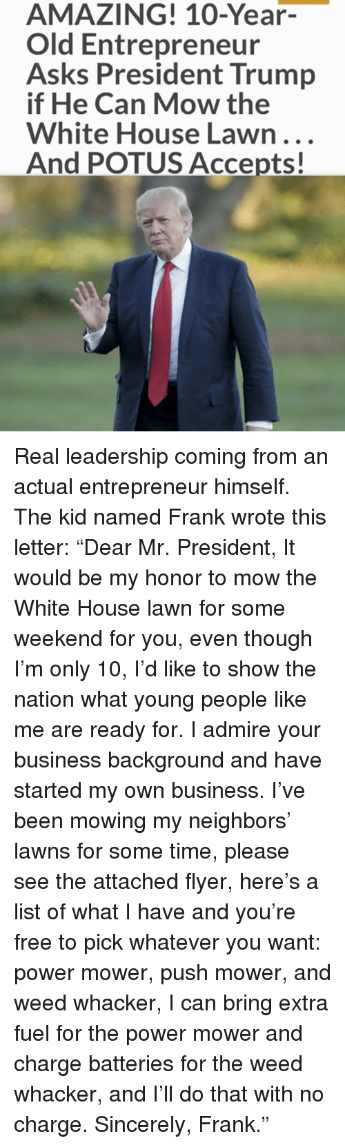 """Memes, Weed, and White House: AMAZING! 10-Year-  Old Entrepreneur  Asks President Trump  if He Can Mow the  White House Lawn...  And POTUS Accepts! Real leadership coming from an actual entrepreneur himself. The kid named Frank wrote this letter: """"Dear Mr. President, It would be my honor to mow the White House lawn for some weekend for you, even though I'm only 10, I'd like to show the nation what young people like me are ready for. I admire your business background and have started my own business. I've been mowing my neighbors' lawns for some time, please see the attached flyer, here's a list of what I have and you're free to pick whatever you want: power mower, push mower, and weed whacker, I can bring extra fuel for the power mower and charge batteries for the weed whacker, and I'll do that with no charge. Sincerely, Frank."""""""