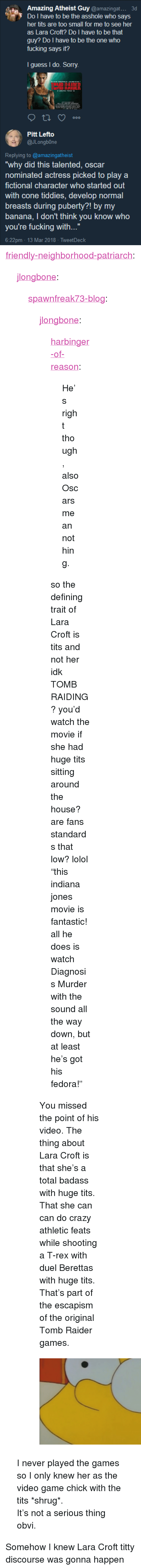 "Crazy, Fedora, and Fucking: Amazing Atheist Guy @amazingat...  3d  Do I have to be the asshole who says  her tits are too small for me to see her  as Lara Croft? Do I have to be that  guy? Do I have to be the one who  fucking says it?  I guess I do. Sorry.  Pitt Lefto  @Jlongb0ne  Replying to @amazingatheist  why did this talented, oscar  nominated actress picked to play a  fictional character who started out  with cone tiddies, develop normal  breasts during puberty?! by my  banana, I don't think you know who  you're fucking with...""  6.22pm 13 Mar 2018- TweetDeck <p><a href=""http://friendly-neighborhood-patriarch.tumblr.com/post/171846815967/jlongbone-spawnfreak73-blog-jlongbone"" class=""tumblr_blog"">friendly-neighborhood-patriarch</a>:</p>  <blockquote><p><a href=""https://jlongbone.tumblr.com/post/171846707944/spawnfreak73-blog-jlongbone"" class=""tumblr_blog"">jlongbone</a>:</p>  <blockquote><p><a href=""http://spawnfreak73-blog.tumblr.com/post/171846543950/jlongbone-harbinger-of-reason-hes-right"" class=""tumblr_blog"">spawnfreak73-blog</a>:</p><blockquote> <p><a href=""https://jlongbone.tumblr.com/post/171845744174/harbinger-of-reason-hes-right-though-also"" class=""tumblr_blog"">jlongbone</a>:</p> <blockquote> <p><a href=""http://harbinger-of-reason.tumblr.com/post/171845554232/hes-right-though-also-oscars-mean-nothing"" class=""tumblr_blog"">harbinger-of-reason</a>:</p> <blockquote><p>He's right though, also Oscars mean nothing.</p></blockquote> <p>so the defining trait of Lara Croft is tits and not her idk TOMB RAIDING? you'd watch the movie if she had huge tits sitting around the house? are fans standards that low? lolol</p> <p>""this indiana jones movie is fantastic! all he does is watch Diagnosis Murder with the sound all the way down, but at least he's got his fedora!""<br/></p> </blockquote> <p>You missed the point of his video. The thing about Lara Croft is that she's a total badass with huge tits. That she can can do crazy athletic feats while shooting a T-rex with duel Berettas with huge tits. That's part of the escapism of the original Tomb Raider games.<br/></p> </blockquote> <figure class=""tmblr-full"" data-orig-height=""1080"" data-orig-width=""1920""><img src=""https://78.media.tumblr.com/9ff89a25ead88ab5acd5cf9b7d36e36d/tumblr_inline_p5k0lnP6mD1vxc64r_540.jpg"" data-orig-height=""1080"" data-orig-width=""1920""/></figure></blockquote>  <p>I never played the games so I only knew her as the video game chick with the tits *shrug*.</p><p>It's not a serious thing obvi.</p></blockquote>  <p>Somehow I knew Lara Croft titty discourse was gonna happen</p>"