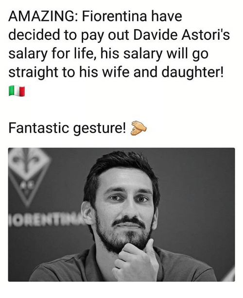 Life, Memes, and Wife: AMAZING: Fiorentina have  decided to pay out Davide Astori's  salary for life, his salary will go  straight to his wife and daughter!  Fantastic gesture!  ORENTI