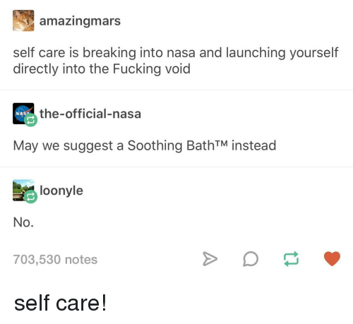 Self Care Is: amazingmars  self care is breaking into nasa and launching yourself  directly into the Fucking void  the-official-nasa  NASA  May we suggest a Soothing BathTM instead  loonyle  No.  703,530 notes self care!