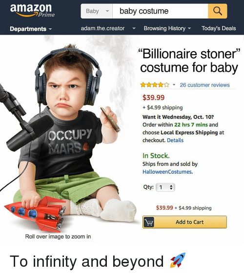 "Amazon, Memes, and Zoom: amazon  baby costume  Baby  Prime  Departments  adam.the.creator  Browsing HistoryToday's Deals  ""Billionaire stoner""  costume for baby  A26 customer reviews  $39.99  + $4.99 shipping  Want it Wednesday, Oct. 10?  Order within 22 hrs 7 mins and  choose Local Express Shipping at  checkout. Details  OCCUPY  In Stock.  Ships from and sold by  HalloweenCostumes.  Qty: 1  $39.99 $4.99 shipping  Add to Cart  Roll over image to zoom in To infinity and beyond 🚀"