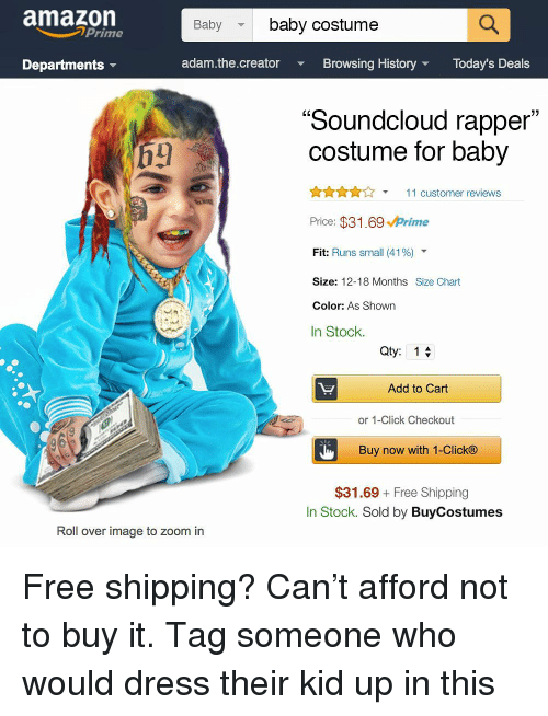 "Amazon, Click, and Memes: amazon  Babybaby costume  Prime  Departments  adam.the.creator  Browsing HistoryToday's Deals  ""Soundcloud rapper  costume for baby  AnA11 customer reviews  Price: $31.69 Prime  Fit: Runs small (41 %)  Size: 12-18 Months Size Chart  Color: As Shown  In Stock.  Qty: 1  Add to Cart  or 1-Click Checkout  Buy now with 1-Click®  $31.69 Free Shipping  In Stock. Sold by BuyCostumes  Roll over image to zoom in Free shipping? Can't afford not to buy it. Tag someone who would dress their kid up in this"