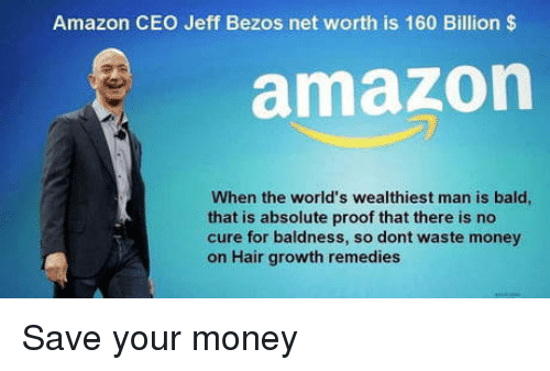 Amazon, Jeff Bezos, and Money: Amazon CEO Jeff Bezos net worth is 160 Billion $  amazon  When the world's wealthiest man is bald  that is absolute proof that there is no  cure for baldness, so dont waste money  on Hair growth remedies Save your money