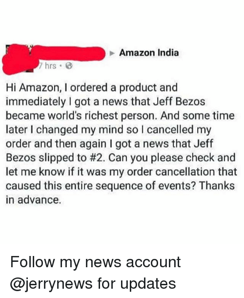 Amazon, Funny, and Jeff Bezos: Amazon India  7 hrs B  Hi Amazon, I ordered a product and  immediately I got a news that Jeff Bezos  became world's richest person. And some time  later I changed my mind so I cancelled my  order and then again I got a news that Jeff  Bezos slipped to #2. Can you please check and  let me know if it was my order cancellation that  caused this entire sequence of events? Thanks  in advance. Follow my news account @jerrynews for updates
