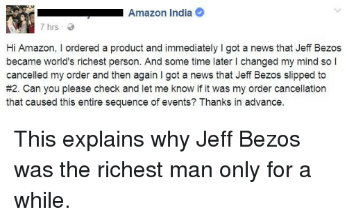 Amazon, Jeff Bezos, and Memes: Amazon India  7 hrs  Hi Amazon, I ordered a product and immediately I got a news that Jeff Bezos  became world's richest person. And some time later I changed my mind so l  cancelled my order and then again I got a news that Jeff Bezos slipped to  #2. Can you please check and let me know if it was my order cancellation  that caused this entire sequence of events? Thanks in advance This explains why Jeff Bezos was the richest man only for a while.