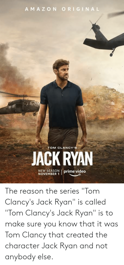 "Amazon, Video, and Reason: AMAZON ORIGINAL  TOM CLANCY'S  JACK RYAN  NEW SEASON | prime video  NOVEMBER 1 The reason the series ""Tom Clancy's Jack Ryan"" is called ""Tom Clancy's Jack Ryan"" is to make sure you know that it was Tom Clancy that created the character Jack Ryan and not anybody else."
