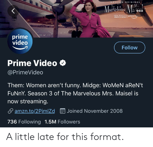 Amazon, Funny, and Video: AMAZON ORIGINAL  WORLD  The  Marialous Ma we  000  NEW SEASON prime video  WATCH NοW  TWA  prime  video  Follow  Prime Video O  @PrimeVideo  Them: Women aren't funny. Midge: WoMeN aReN't  FuNnY. Season 3 of The Marvelous Mrs. Maisel is  now streaming.  S amzn.to/2PjmlZd E Joined November 2008  736 Following 1.5M Followers A little late for this format.