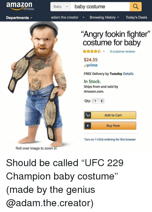 "Amazon, Amazon Prime, and Click: amazon  Prime  Baby baby costume  Departments  adam.the.creator  Browsing History  Today's Deals  ""Angry fookin fighter""  costume for baby  AnA9 customer reviews  $24.35  vprime  FREE Delivery by Tuesday Details  In Stock.  Ships from and sold by  Amazon.com.  Qty: 1  Add to Cart  Buy Now  Turn on 1-Click ordering for this browser  Roll over image to zoom in Should be called ""UFC 229 Champion baby costume"" (made by the genius @adam.the.creator)"