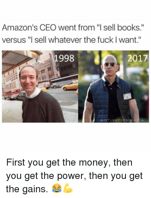 """Books, Gym, and Money: Amazon's CEO went from """"l sell books.""""  versus """"l sell whatever the fuck I want.""""  1998  2017  MOTIVATIONMARIA First you get the money, then you get the power, then you get the gains. 😂💪"""