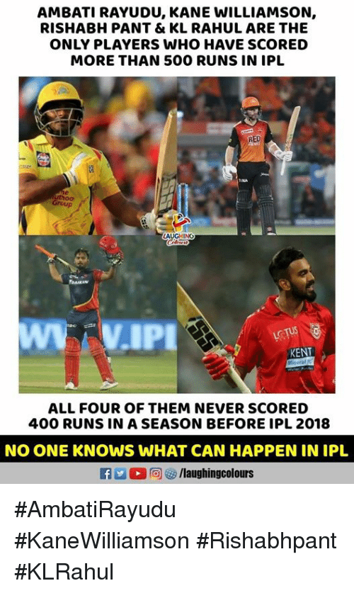 Kane Williamson: AMBATI RAYUDU, KANE WILLIAMSON,  RISHABH PANT & KL RAHUL ARE THE  ONLY PLAYERS WHO HAVE SCORED  MORE THAN 500 RUNS IN IPL  RED  Group  AUGHING  DAIKIN  KENT  ALL FOUR OF THEM NEVER SCORED  400 RUNS IN A SEASON BEFORE IPL 2018  NO ONE KNOWS WHAT CAN HAPPEN IN IPL  f /laughingcolours #AmbatiRayudu #KaneWilliamson #Rishabhpant #KLRahul