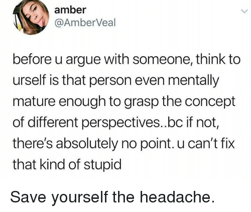 Arguing, Dank, and 🤖: amber  @AmberVeal  before u argue with someone, think to  urself is that person even mentally  mature enough to grasp the concept  of different perspectives..bc if not,  there's absolutely no point. u can't fix  that kind of stupid Save yourself the headache.