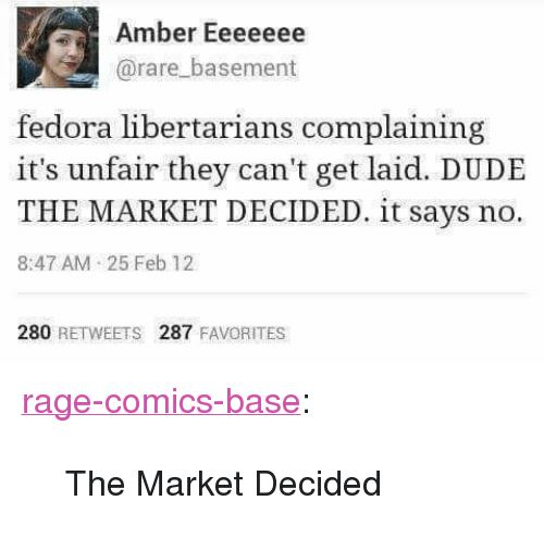 """Libertarians: Amber Eeeeeee  @rare_basement  fedora libertarians complaining  it's unfair they can't get laid. DUDE  THE MARKET DECIDED. it says no.  8:47 AM 25 Feb 12  280 RETWEETS 287 FAVORITES <p><a href=""""http://ragecomicsbase.com/post/163257283522/the-market-decided"""" class=""""tumblr_blog"""">rage-comics-base</a>:</p>  <blockquote><p>The Market Decided</p></blockquote>"""