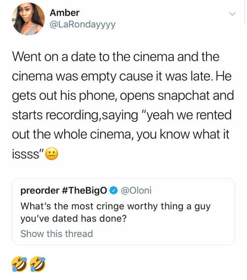"Funny, Phone, and Snapchat: Amber  @LaRondayyyy  Went on a date to the cinema and the  cinema was empty cause it was late. He  gets out his phone, opens snapchat and  starts recording,saying ""yeah we rented  out the whole cinema, you know what it  preorder #TheBigO @Olon.  What's the most cringe worthy thing a guy  you've dated has done?  Show this thread 🤣🤣"