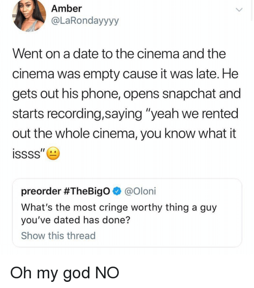 "God, Oh My God, and Phone: Amber  @LaRondayyyy  Went on a date to the cinema and the  cinema was empty cause it was late. He  gets out his phone, opens snapchat and  starts recording,saying ""yeah we rented  out the whole cinema, you know what it  preorder #TheBigo @oloni  What's the most cringe worthy thing a guy  you've dated has done?  Show this thread Oh my god NO"