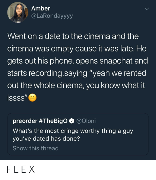 "Phone, Snapchat, and Yeah: Amber  @LaRondayyyy  Went on a date to the cinema and the  cinema was empty cause it was late. He  gets out his phone, opens snapchat and  starts recording,saying ""yeah we rented  out the whole cinema, you know what it  preorder #TheBigo @oloni  What's the most cringe worthy thing a guy  you've dated has done?  Show this thread F L E X"
