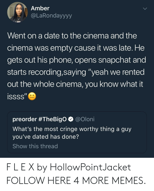 """Dank, Memes, and Phone: Amber  @LaRondayyyy  Went on a date to the cinema and the  cinema was empty cause it was late. He  gets out his phone, opens snapchat and  starts recording,saying """"yeah we rented  out the whole cinema, you know what  issss""""  preorder #TheBigO  @Oloni  What's the most cringe worthy thing a guy  you've dated has done?  Show this thread F L E X by HollowPointJacket FOLLOW HERE 4 MORE MEMES."""