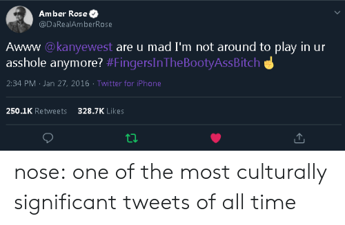 Amber Rose, Iphone, and Target: Amber Rose  @DaRealAmberRose  Awww @kanyewest are u mad I'm not around to play in ur  asshole anymore? #FingersInThe BootyAssBitch  2:34 PM Jan 27, 2016 Twitter for iPhone  250.1K Retweets  328.7K Likes nose: one of the most culturally significant tweets of all time