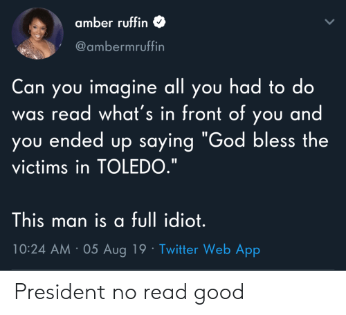 "God, Twitter, and Good: amber ruffin  @ambermruffin  Can you imagine all you had to do  was read what's in front of you and  you ended up saying ""God bless the  victims in TOLEDO.""  This man is a full idiot.  10:24 AM 05 Aug 19 Twitter Web App President no read good"
