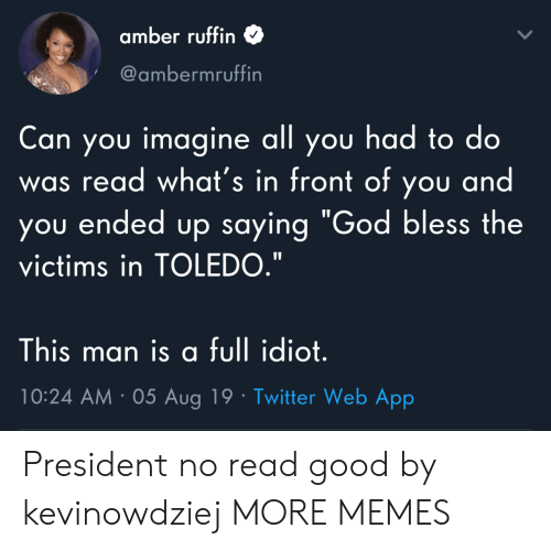 """god bless: amber ruffin  @ambermruffin  Can you imagine all you had to do  read what's in front of you and  you ended up saying """"God bless the  was  victims in TOLEDO.""""  This man is a full idiot.  10:24 AM 05 Aug 19 Twitter Web App President no read good by kevinowdziej MORE MEMES"""