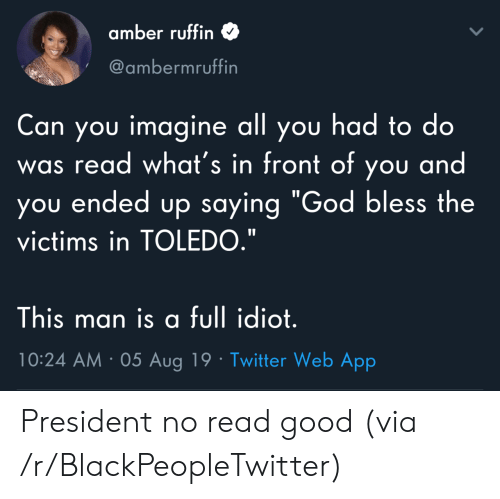 """god bless: amber ruffin  @ambermruffin  Can you imagine all you had to do  read what's in front of you and  you ended up saying """"God bless the  was  victims in TOLEDO.""""  This man is a full idiot.  10:24 AM 05 Aug 19 Twitter Web App President no read good (via /r/BlackPeopleTwitter)"""