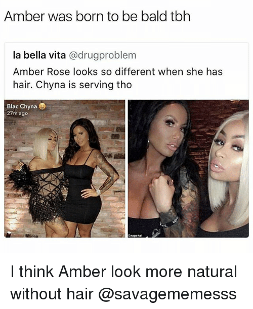 Vitas: Amber was born to be bald tbh  la bella vita @drugproblem  Amber Rose looks so different when she has  hair. Chyna is serving tho  Blac Chyna  27m ago  Snapchat I think Amber look more natural without hair @savagememesss