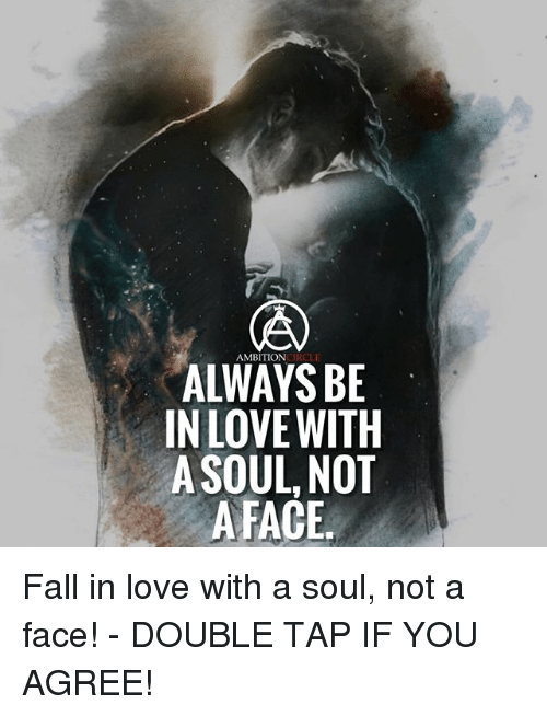 Fall, Love, and Memes: AMBITION  ALWAYS BE  IN LOVE WITH  A SOUL, NOT  A FACE. Fall in love with a soul, not a face! - DOUBLE TAP IF YOU AGREE!