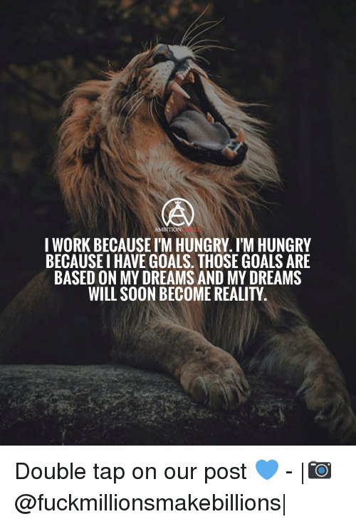 Goals, Hungry, and Memes: AMBITION  I WORK BECAUSE I'M HUNGRY. I'M HUNGRY  BECAUSE I HAVE GOALS. THOSE GOALS ARE  BASED ON MY DREAMS AND MY DREAMS  WILL SOON BECOME REALITY Double tap on our post 💙 - |📷@fuckmillionsmakebillions|
