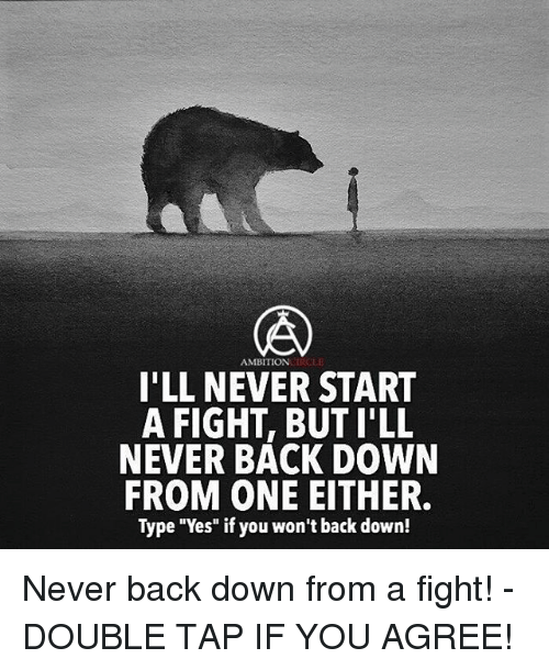 "Memes, 🤖, and Yes: AMBITION  I'LL NEVER START  A FIGHT, BUT I'LL  NEVER BACK DOWN  FROM ONE EITHER.  Type ""Yes"" if you won't back down! Never back down from a fight! - DOUBLE TAP IF YOU AGREE!"