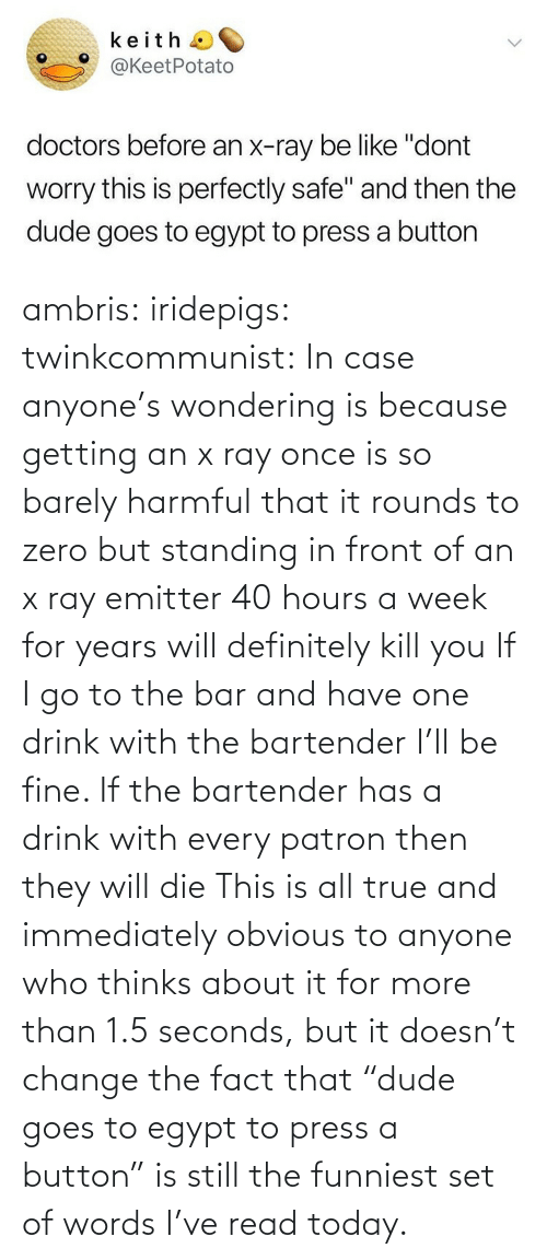 "Zero: ambris: iridepigs:  twinkcommunist: In case anyone's wondering is because getting an x ray once is so barely harmful that it rounds to zero  but standing in front of an x ray emitter 40 hours a week for years will definitely kill you  If I go to the bar and have one drink with the bartender I'll be fine. If the bartender has a drink with every patron then they will die   This is all true and immediately obvious to anyone who thinks about it for more than 1.5 seconds, but it doesn't change the fact that ""dude goes to egypt to press a button"" is still the funniest set of words I've read today."