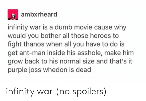Whedon: ambxrheard  infinity war is a dumb movie cause why  would you bother all those heroes to  fight thanos when all you have to do is  get ant-man inside his asshole, make him  grow back to his normal size and that's it  purple joss whedon is dead infinity war (no spoilers)
