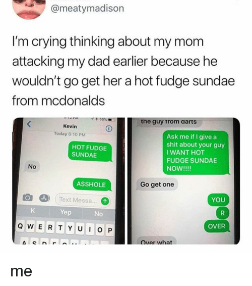 Crying, Dad, and McDonalds: ameatymadison  I'm crying thinking about my mom  attacking my dad earlier because he  wouldn't go get her a hot fudge sundae  from mcdonalds  寒55%  .  tne guy Trom aarts  Kevin  Today 6:10 PM  Ask me if I give a  shit about your guy  IWANT HOT  FUDGE SUNDAE  NOW!!!!  HOT FUDGE  SUNDAE  No  ASSHOLE  Go get one  l@]  ( Text Messa.  Text Messa...  YOU  Yep  No  Q W E R T Y UO P  OVER  over what me