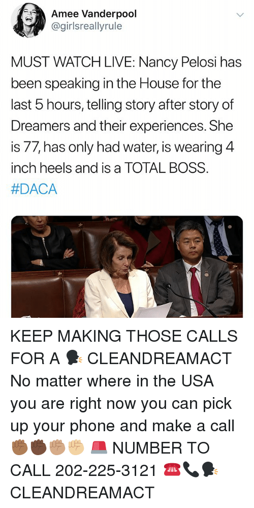 Memes, Phone, and House: Amee Vanderpool  @girlsreallyrule  MUST WATCH LIVE: Nancy Pelosi has  been speaking in the House for the  last b hours, telling story after story of  Dreamers and their experiences. She  is 77, has only had water, is wearing 4  inch heels and is a TOTAL BOSS  #DACA  d- KEEP MAKING THOSE CALLS FOR A 🗣 CLEANDREAMACT No matter where in the USA you are right now you can pick up your phone and make a call ✊🏾✊🏿✊🏽✊🏼 🚨 NUMBER TO CALL 202-225-3121 ☎️📞🗣 CLEANDREAMACT