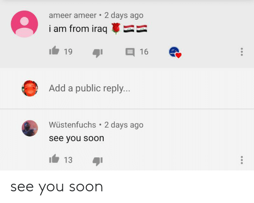 2 Days: ameer ameer • 2 days ago  i am from iraq  19  16  Add a public reply...  Wüstenfuchs  2 days ago  see you soon  13 see you soon