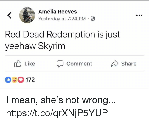 Skyrim, Mean, and Red Dead Redemption: Amelia Reeves  Yesterday at 7:24 PM S  Red Dead Redemption is just  yeehaw Skyrim  Like Comment  Share  172 I mean, she's not wrong... https://t.co/qrXNjP5YUP