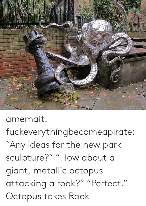"Octopus: amemait:  fuckeverythingbecomeapirate:  ""Any ideas for the new park sculpture?"" ""How about a giant, metallic octopus attacking a rook?"" ""Perfect.""  Octopus takes Rook"