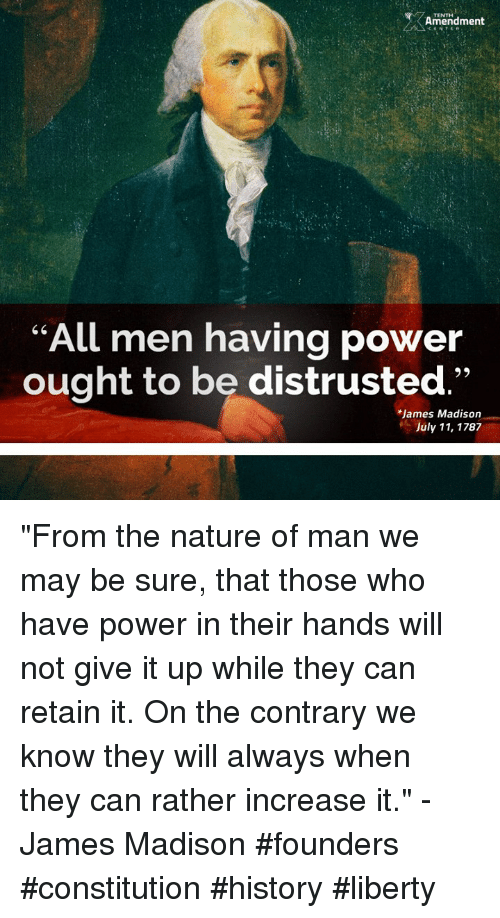 """Memes, Constitution, and History: Amendment  All men having power  ought to be distrusted  James Madison  July 11, 1787 """"From the nature of man we may be sure, that those who have power in their hands will not give it up while they can retain it. On the contrary we know they will always when they can rather increase it."""" -James Madison  #founders #constitution #history #liberty"""