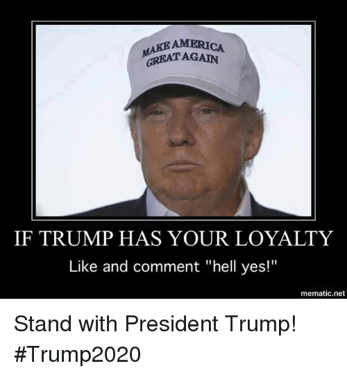 "Trump, Hell, and Net: AMERI  MAKE AGAIN  GREAT IF TRUMP HAS YOUR LOYALTY  Like and comment ""hell yes!""  mematic net Stand with President Trump!  #Trump2020"
