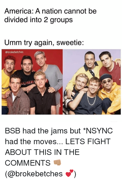 Divided: America: A nation cannot be  divided into 2 groups  Umm try again, sweetie:  @brokebetches BSB had the jams but *NSYNC had the moves... LETS FIGHT ABOUT THIS IN THE COMMENTS 👊🏽 (@brokebetches 💕)