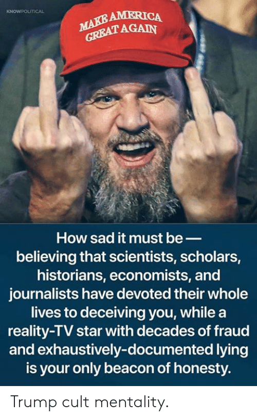 America, Memes, and Star: AMERICA  AGAIN  How sad it must be_  believing that scientists, scholars,  historians, economists, and  journalists have devoted their whole  lives to deceiving you, while a  reality-TV star with decades of fraud  and exhaustively-documented lying  is your only beacon of honesty. Trump cult mentality.