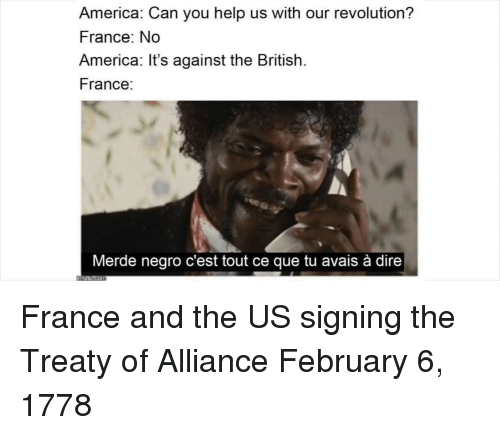 America, France, and Help: America: Can you help us with our revolution?  France: No  America: It's against the British.  France:  Merde negro c'est tout ce que tu avais à dire France and the US signing the Treaty of Alliance February 6, 1778
