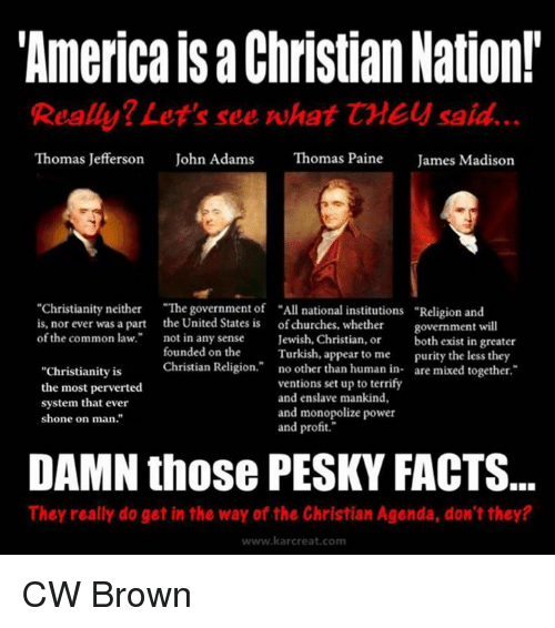 """Church, Memes, and Thomas Jefferson: """"America Christian Nation!  Really? Let's see what CME said.  Thomas Jefferson  John Adams  Thomas Paine  James Madison  """"Christianity neither  """"The government of """"All national institutions Religion and  is, nor ever was a part the United States is of churches, whether  government will  of the common law.  not in any sense  Jewish, Christian, or  both exist in greater  founded on the  Turkish, appear to me  purity the less they  Christian Religion  no other than human in  are mixed together  """"Christianity is  ventions set up to terrify  the most perverted  and enslave mankind,  system that ever  and monopolize power  shone on man.""""  and profit.""""  DAMN those PESKY FACTS.  They really do get in the way of the Christian Agenda, don't they?  www.kar creat, com CW Brown"""