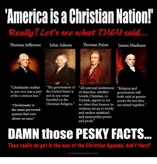 """Church, Memes, and Thomas Jefferson: """"America Christian Nation!  Really? Let's see what CMEy said.  Thomas Jefferson  John Adams  Thomas Paine  James Madison  """"Christianity neither  """"The government of """"All national institutions Religion and  is, nor ever was a part the United States is of churches, whether  government will  of the common law.  not in any sense  Jewish, Christian, or  both exist in greater  founded on the  Turkish, appear to me  purity the less they  Christian Religion  no other than human in  are mixed together  """"Christianity is  ventions set up to terrify  the most perverted  and enslave mankind,  system that ever  and monopolize power  shone on man.""""  and profit.""""  DAMN those PESKY FACTS.  They really do get in the way of the Christian Agenda, don't they?  www.kar creat com"""