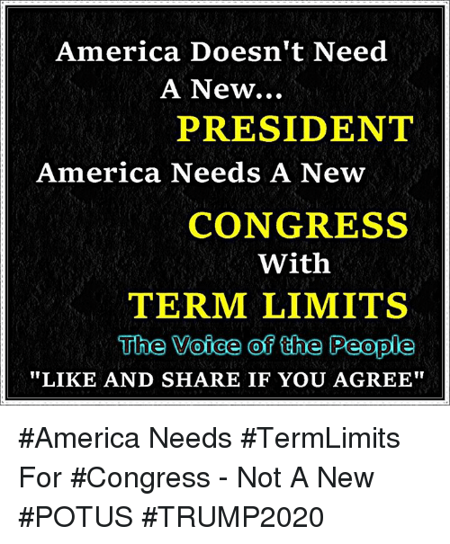 "America, Memes, and The Voice: America Doesn't Need  A New...  PRESIDENT  America Needs A New  CONGRESS  With  TERM LIMITS  The Voice of the People  LIKE AND SHARE IF YOU AGREE"" #America Needs #TermLimits For #Congress - Not A New #POTUS #TRUMP2020"