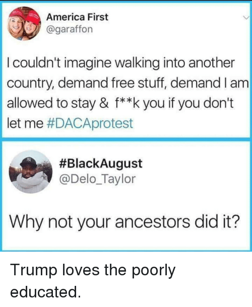 America, Free, and Stuff: America First  @garaffon  I couldn't imagine walking into another  country, demand free stuff, demand I am  allowed to stay & f**k you if you don't  let me #DACAprotest  #BlackAugust  @Delo_Taylor  Why not your ancestors did it? Trump loves the poorly educated.