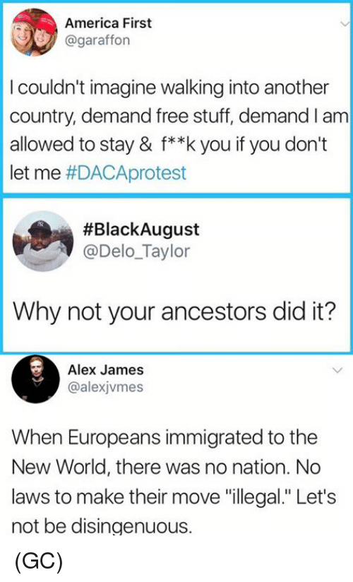 "donte: America First  @garafforn  I couldn't imagine walking into another  country, demand free stuff, demand I am  allowed to stay & f**k you if you don't  let me #DACAprotest  #BlackAugust  @Delo_Taylor  Why not your ancestors did it?  Alex James  @alexjvmes  When Europeans immigrated to the  New World, there was no nation. No  laws to make their move ""illegal."" Let's  not be disingenuous. (GC)"