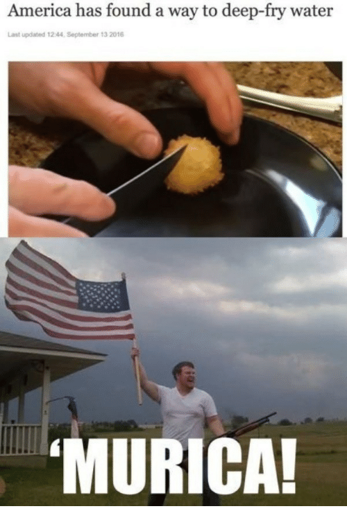 America, Water, and Deep: America has found a way to deep-fry water  Last updated 12:44, September 13 2016  MURICA