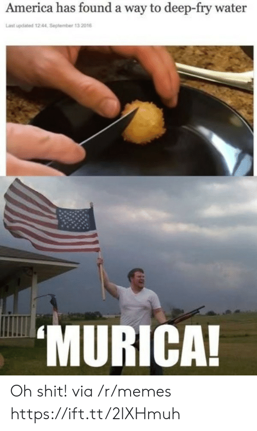 America, Memes, and Shit: America has found a way to deep-fry water  Last updated 12:44, September 13 2016  MURICA Oh shit! via /r/memes https://ift.tt/2lXHmuh