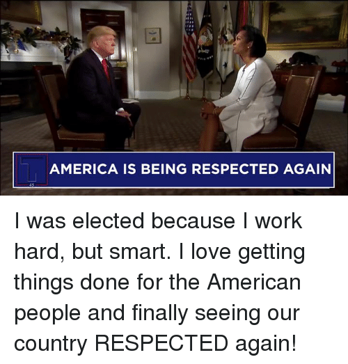 America, Love, and Work: AMERICA IS BEING RESPECTED AGAIN I was elected because I work hard, but smart. I love getting things done for the American people and finally seeing our country RESPECTED again!